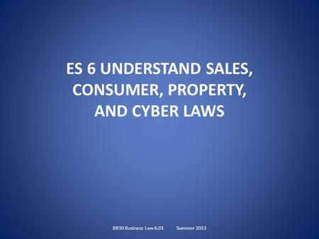 ES 6 UNDERSTAND SALES, CONSUMER, PROPERTY, AND CYBER LAWS BB30 Business Law 6.01Summer 2013.
