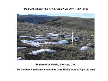 Bearcreek coal field, Montana, USA. This undervalued asset comprises over 389MM tons of high btu coal US COAL RESERVES AVAILABLE FOR JOINT VENTURE.