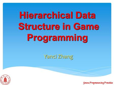 Hierarchical Data Structure in Game Programming Yanci Zhang Game Programming Practice.