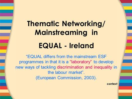"COVER SLIDE Thematic Networking/ Mainstreaming in EQUAL - Ireland ""EQUAL differs from the mainstream ESF programmes in that it is a ""laboratory"" to develop."