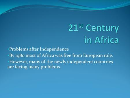 Problems after Independence By 1980 most of Africa was free from European rule. However, many of the newly independent countries are facing many problems.