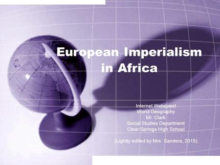 European Imperialism in Africa Internet Webquest World Geography Mr. Clark Social Studies Department Clear Springs High School (Lightly edited by Mrs.