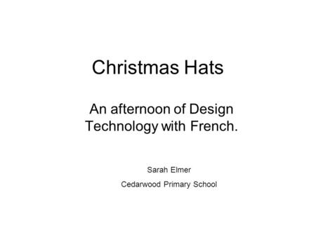 Christmas Hats An afternoon of Design Technology with French. Sarah Elmer Cedarwood Primary School.