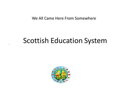 Scottish Education System. We All Came Here From Somewhere.