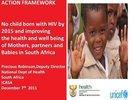 ACTION FRAMEWORK No child born with HIV by 2015 and improving the health and well being of Mothers, partners and Babies in South Africa Precious Robinson,Deputy.