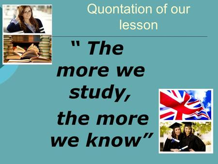 "Quontation of our lesson "" The more we study, the more we know"""