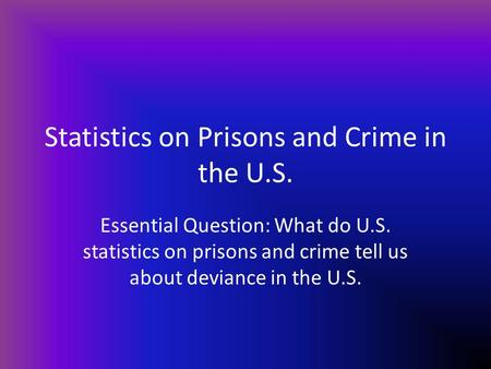 Statistics on Prisons and Crime in the U.S. Essential Question: What do U.S. statistics on prisons and crime tell us about deviance in the U.S.