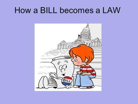 How a BILL becomes a LAW. I'm Just a Bill Law Making Only a member of the House or Senate may introduce a bill but anyone can write a bill. Over 9,000.