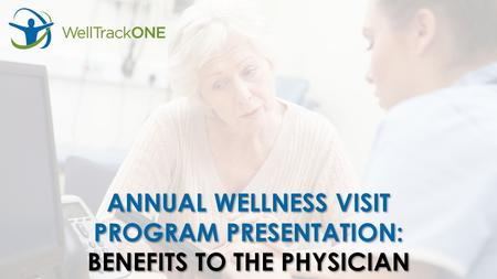 ANNUAL WELLNESS VISIT PROGRAM PRESENTATION: BENEFITS TO THE PHYSICIAN ANNUAL WELLNESS VISIT PROGRAM PRESENTATION: BENEFITS TO THE PHYSICIAN.