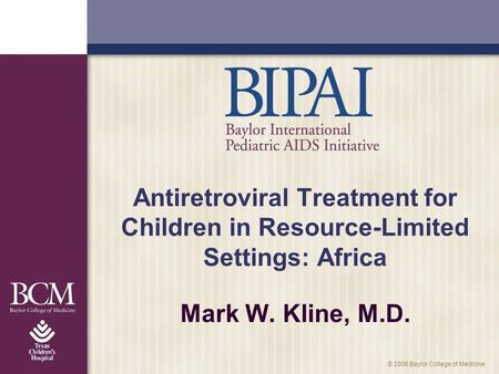 © 2006 Baylor College of Medicine Antiretroviral Treatment for Children in Resource-Limited Settings: Africa Mark W. Kline, M.D.
