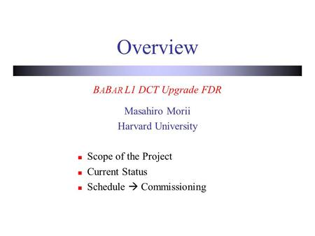 Overview B A B AR L1 DCT Upgrade FDR Masahiro Morii Harvard University Scope of the Project Current Status Schedule  Commissioning.