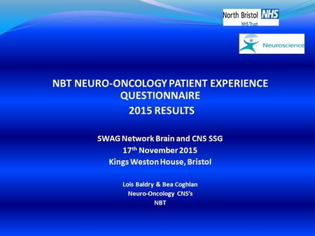 NBT NEURO-ONCOLOGY PATIENT EXPERIENCE QUESTIONNAIRE 2015 RESULTS SWAG Network Brain and CNS SSG 17 th November 2015 Kings Weston House, Bristol Lois Baldry.