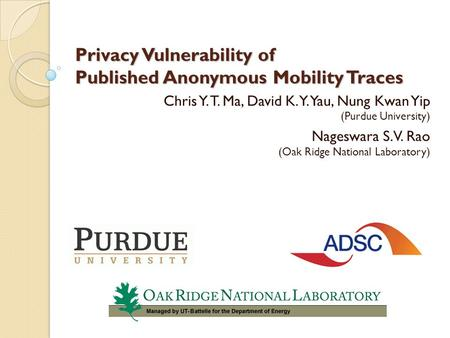 Privacy Vulnerability of Published Anonymous Mobility Traces Chris Y. T. Ma, David K. Y. Yau, Nung Kwan Yip (Purdue University) Nageswara S. V. Rao (Oak.