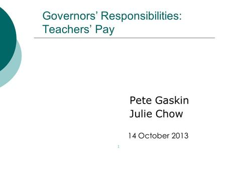 Governors' Responsibilities: Teachers' Pay Pete Gaskin Julie Chow 1 14 October 2013.
