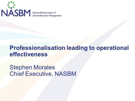 Professionalisation leading to operational effectiveness Stephen Morales Chief Executive, NASBM.