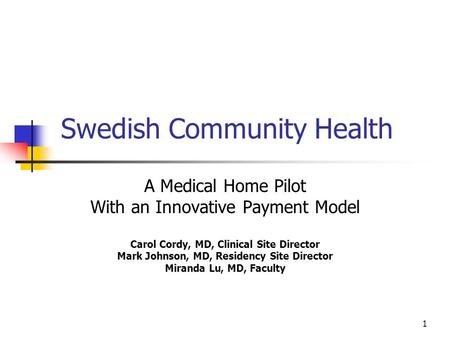 1 Swedish Community Health A Medical Home Pilot With an Innovative Payment Model Carol Cordy, MD, Clinical Site Director Mark Johnson, MD, Residency Site.