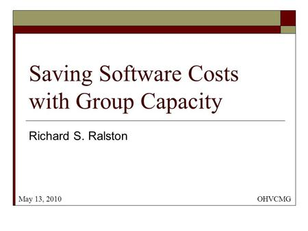 Saving Software Costs with Group Capacity Richard S. Ralston OHVCMGMay 13, 2010.