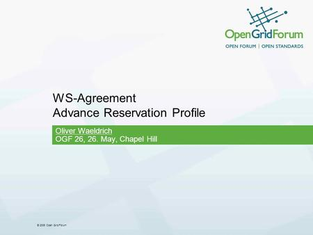 © 2006 Open Grid Forum WS-Agreement Advance Reservation Profile Oliver Waeldrich OGF 26, 26. May, Chapel Hill.