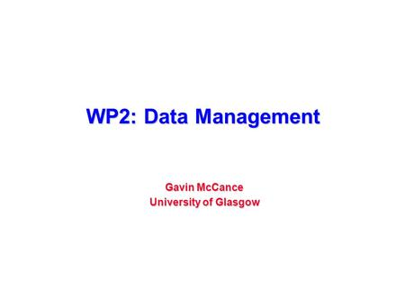 WP2: Data Management Gavin McCance University of Glasgow.