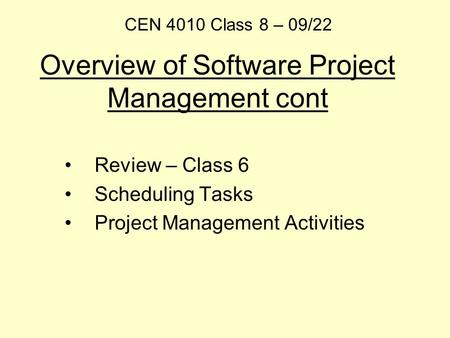 Overview of Software Project Management cont Review – Class 6 Scheduling Tasks Project Management Activities CEN 4010 Class 8 – 09/22.
