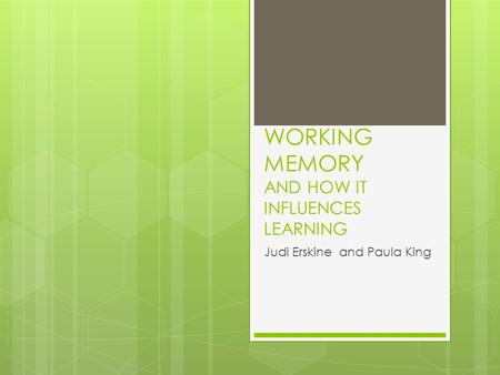 WORKING MEMORY AND HOW IT INFLUENCES LEARNING Judi Erskine and Paula King.