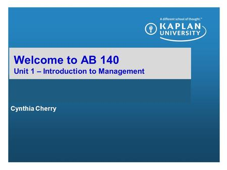 Cynthia Cherry Welcome to AB 140 Unit 1 – Introduction to Management.