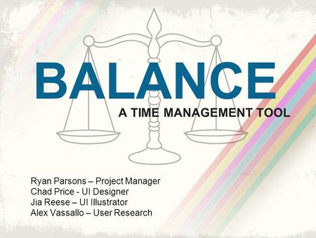 Ryan Parsons – Project Manager Chad Price - UI Designer Jia Reese – UI Illustrator Alex Vassallo – User Research BALANCE A TIME MANAGEMENT TOOL.