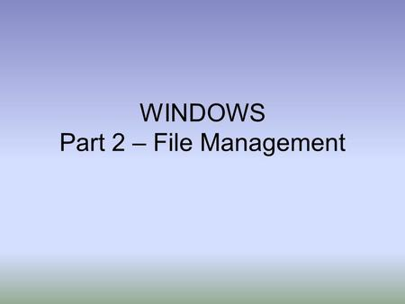WINDOWS Part 2 – File Management. File Management Files - Electronic collections of data that you create and save on a computer Examples: –Resume created.