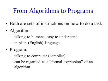 From Algorithms to Programs Both are sets of instructions on how to do a task Algorithm: –talking to humans, easy to understand –in plain (English) language.