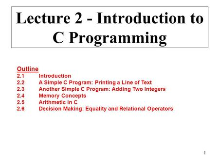 1 Lecture 2 - Introduction to C Programming Outline 2.1Introduction 2.2A Simple C Program: Printing a Line of Text 2.3Another Simple C Program: Adding.