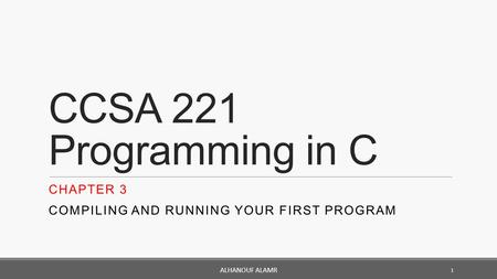 CCSA 221 Programming in C CHAPTER 3 COMPILING AND RUNNING YOUR FIRST PROGRAM 1 ALHANOUF ALAMR.