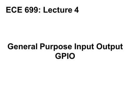General Purpose Input Output GPIO ECE 699: Lecture 4.