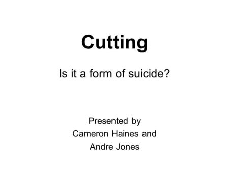 Cutting Is it a form of suicide? Presented by Cameron Haines and Andre Jones.