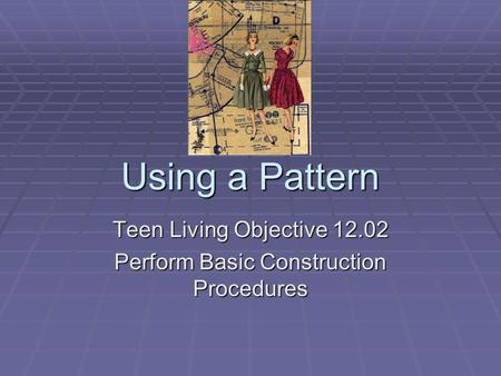 Using a Pattern Teen Living Objective 12.02 Perform Basic Construction Procedures.