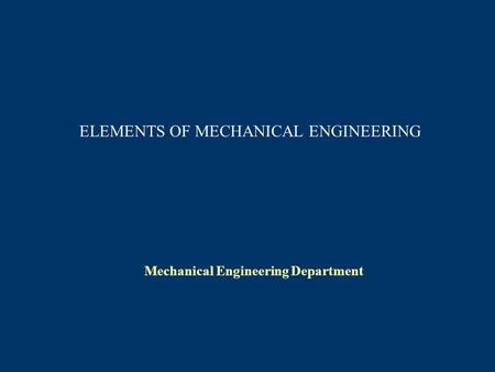 ELEMENTS OF MECHANICAL ENGINEERING Mechanical Engineering Department.
