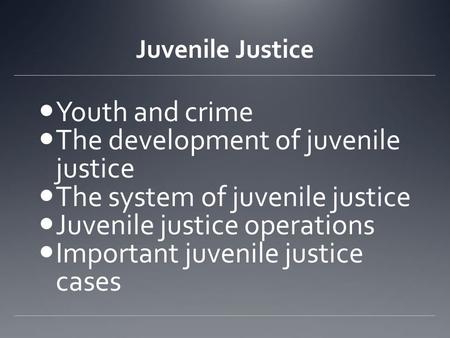 Juvenile Justice Youth and crime The development of juvenile justice The system of juvenile justice Juvenile justice operations Important juvenile justice.
