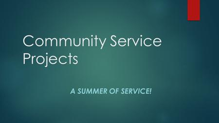 Community Service Projects A SUMMER OF SERVICE!. Objectives  Understand the requirements for the Community service project for both the site team and.