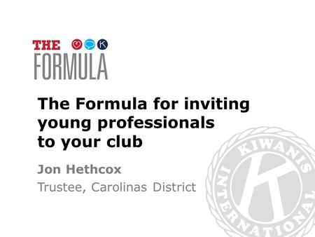 The Formula for inviting young professionals to your club Jon Hethcox Trustee, Carolinas District.