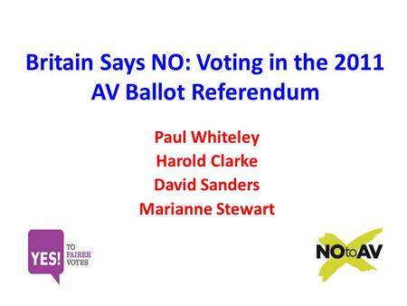 Britain Says NO: Voting in the 2011 AV Ballot Referendum Paul Whiteley Harold Clarke David Sanders Marianne Stewart.