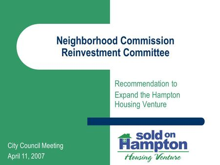 Neighborhood Commission Reinvestment Committee Recommendation to Expand the Hampton Housing Venture City Council Meeting April 11, 2007.