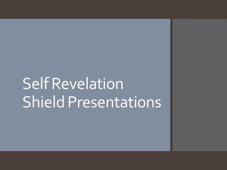 Self Revelation Shield Presentations. Requirements 1.All six categories must be explained fully. 1.Three words: explain why each was chosen as one of.