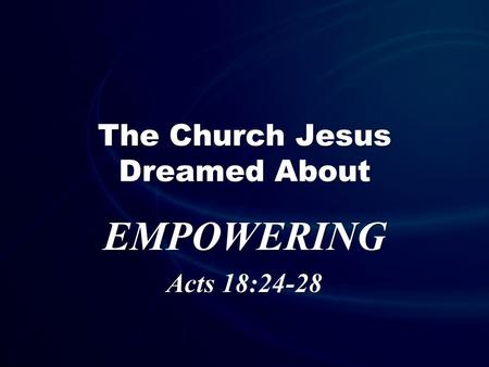 The Church Jesus Dreamed About EMPOWERING Acts 18:24-28.