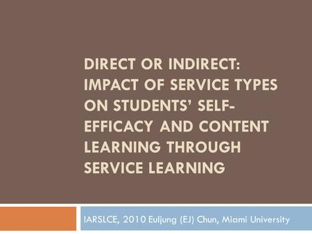 DIRECT OR INDIRECT: IMPACT OF SERVICE TYPES ON STUDENTS' SELF- EFFICACY AND CONTENT LEARNING THROUGH SERVICE LEARNING IARSLCE, 2010 Euljung (EJ) Chun,