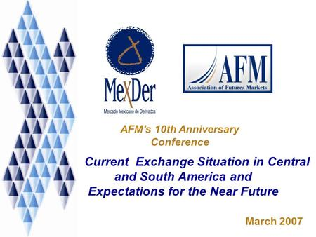 Current Exchange Situation in Central and South America and Expectations for the Near Future March 2007 AFM's 10th Anniversary Conference.