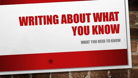 WRITING ABOUT WHAT YOU KNOW WHAT YOU NEED TO KNOW.