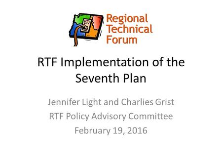 RTF Implementation of the Seventh Plan Jennifer Light and Charlies Grist RTF Policy Advisory Committee February 19, 2016.