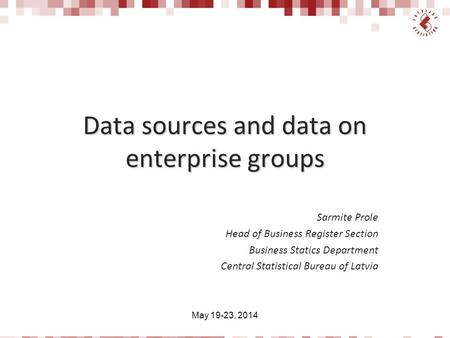 Data sources and data on enterprise groups Sarmite Prole Head of Business Register Section Business Statics Department Central Statistical Bureau of Latvia.