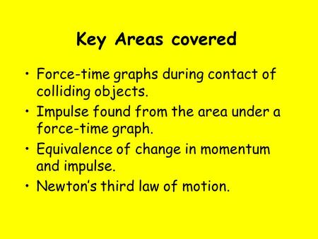 Key Areas covered Force-time graphs during contact of colliding objects. Impulse found from the area under a force-time graph. Equivalence of change in.