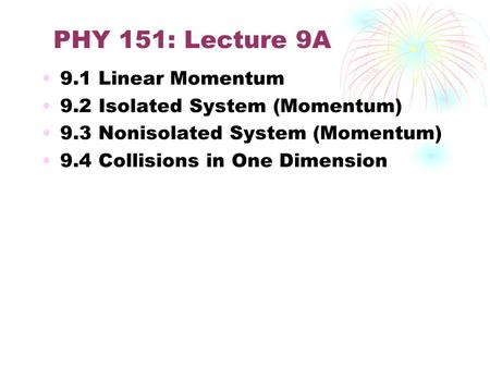 PHY 151: Lecture 9A 9.1 Linear Momentum 9.2 Isolated System (Momentum) 9.3 Nonisolated System (Momentum) 9.4 Collisions in One Dimension.