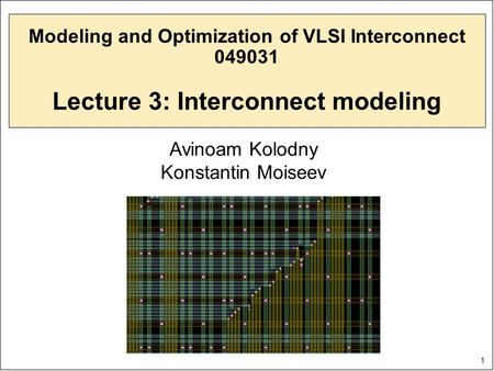 1 Modeling and Optimization of VLSI Interconnect 049031 Lecture 3: Interconnect modeling Avinoam Kolodny Konstantin Moiseev.